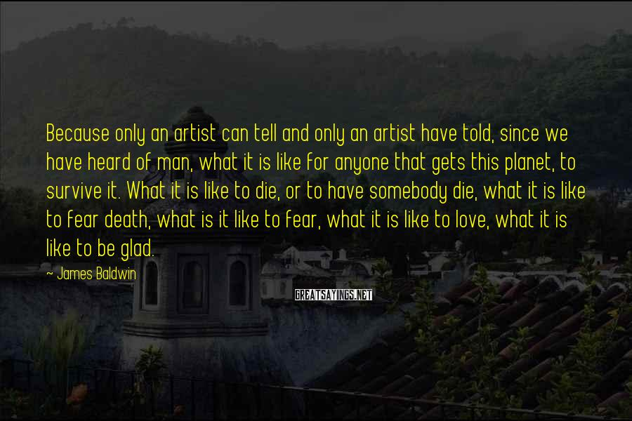James Baldwin Sayings: Because only an artist can tell and only an artist have told, since we have