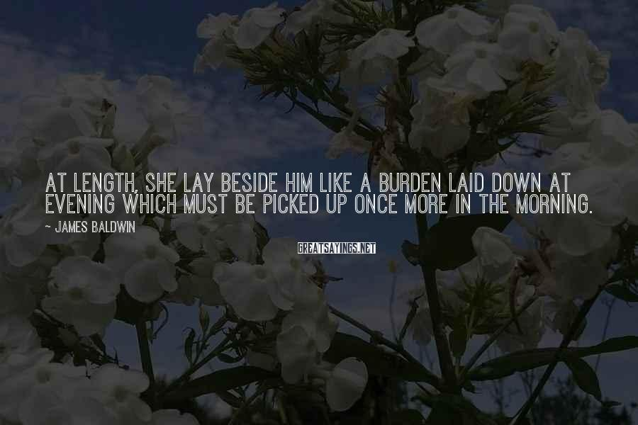 James Baldwin Sayings: At length, she lay beside him like a burden laid down at evening which must