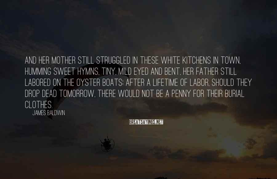James Baldwin Sayings: And her mother still struggled in these white kitchens in town, humming sweet hymns, tiny,