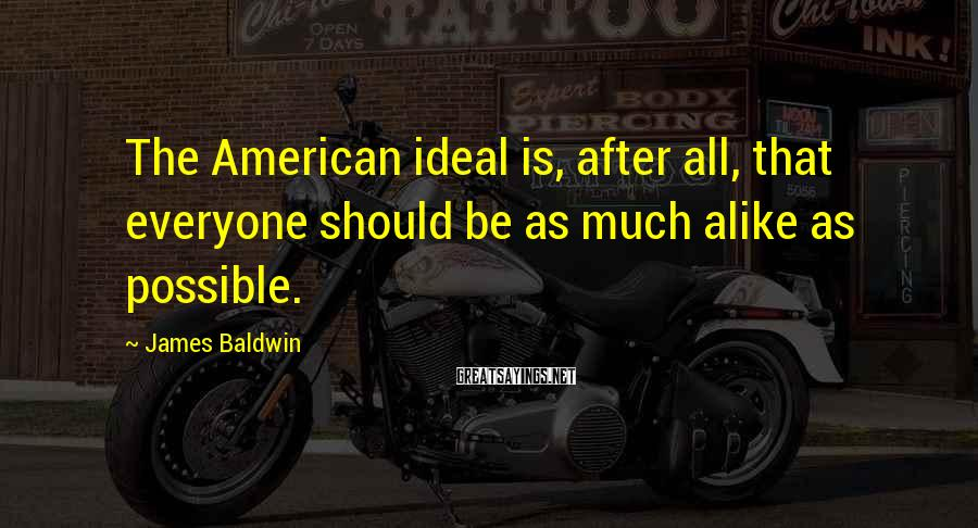 James Baldwin Sayings: The American ideal is, after all, that everyone should be as much alike as possible.