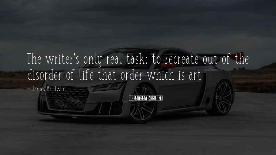 James Baldwin Sayings: The writer's only real task: to recreate out of the disorder of life that order