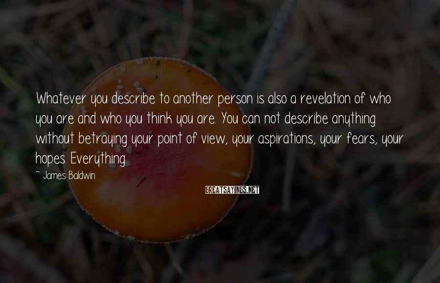 James Baldwin Sayings: Whatever you describe to another person is also a revelation of who you are and