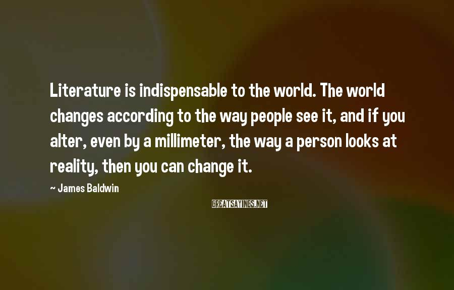 James Baldwin Sayings: Literature is indispensable to the world. The world changes according to the way people see