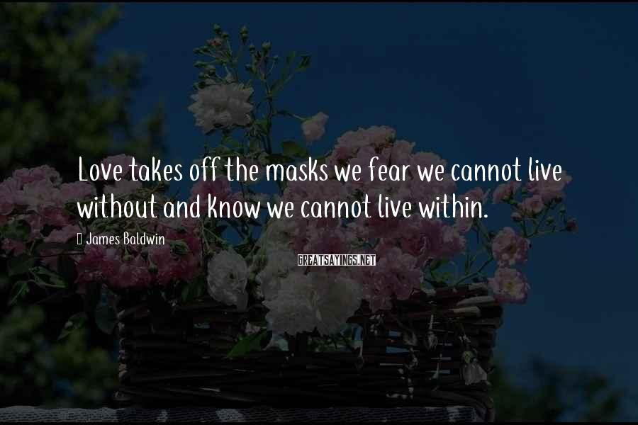 James Baldwin Sayings: Love takes off the masks we fear we cannot live without and know we cannot