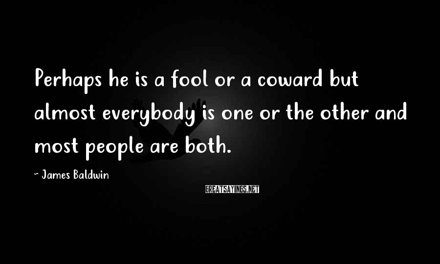 James Baldwin Sayings: Perhaps he is a fool or a coward but almost everybody is one or the