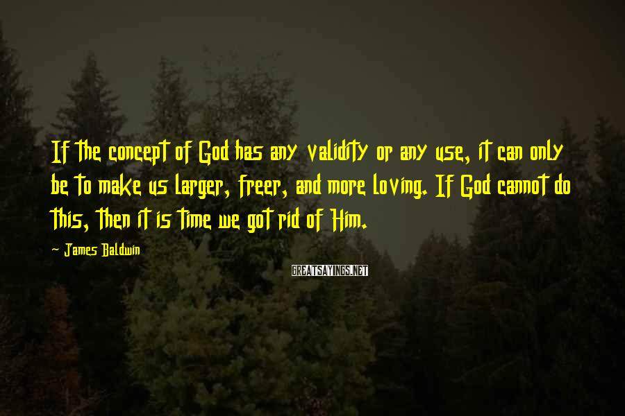 James Baldwin Sayings: If the concept of God has any validity or any use, it can only be