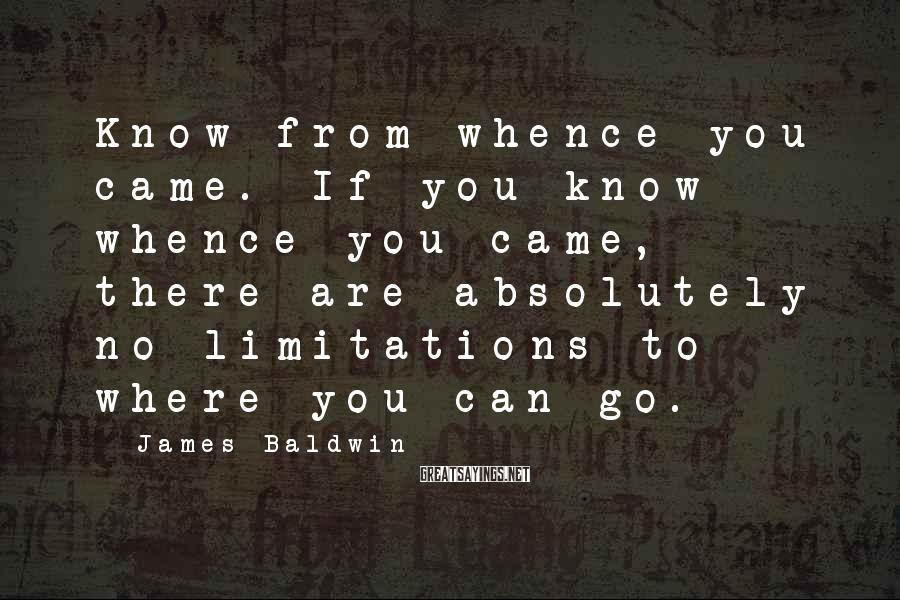 James Baldwin Sayings: Know from whence you came. If you know whence you came, there are absolutely no