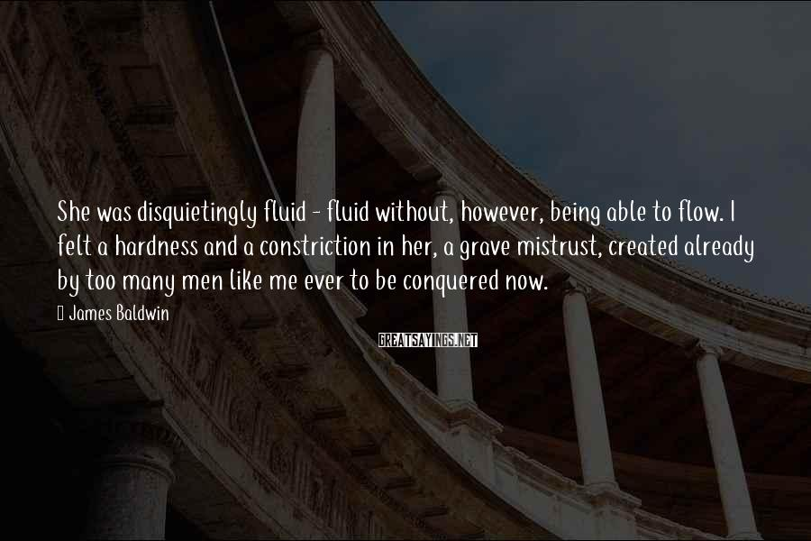 James Baldwin Sayings: She was disquietingly fluid - fluid without, however, being able to flow. I felt a