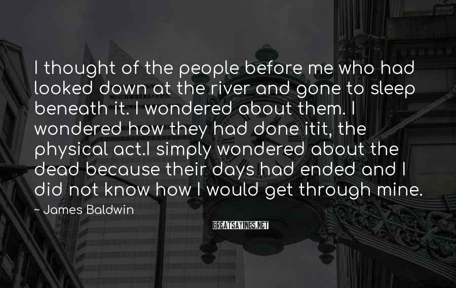 James Baldwin Sayings: I thought of the people before me who had looked down at the river and