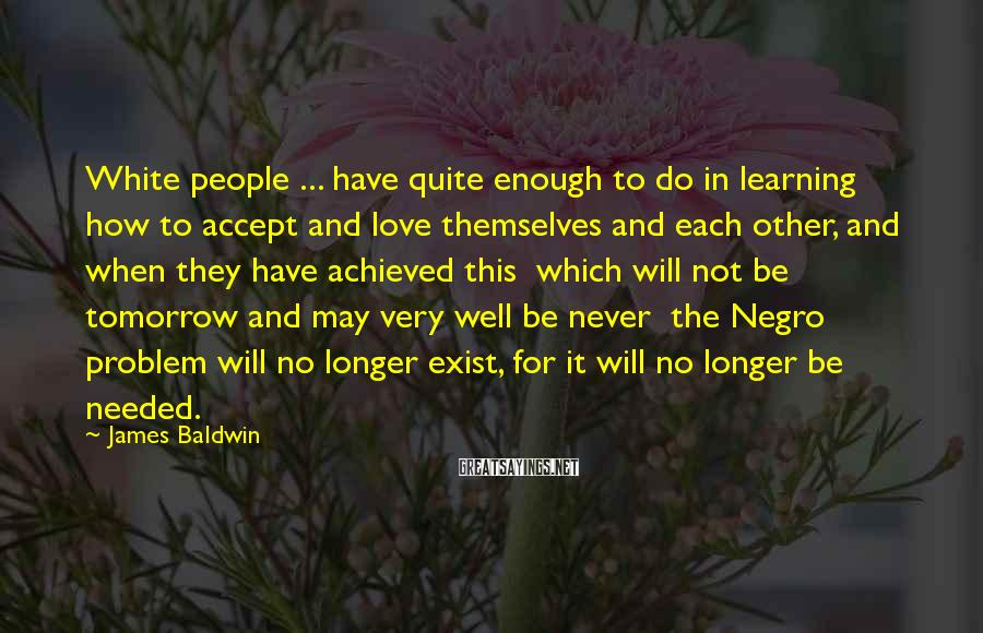 James Baldwin Sayings: White people ... have quite enough to do in learning how to accept and love