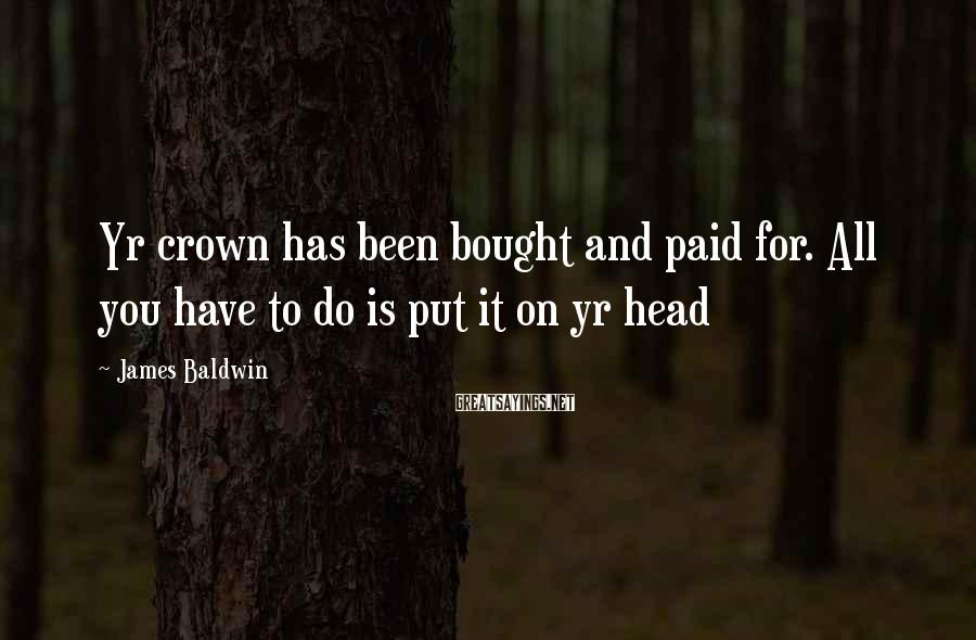James Baldwin Sayings: Yr crown has been bought and paid for. All you have to do is put