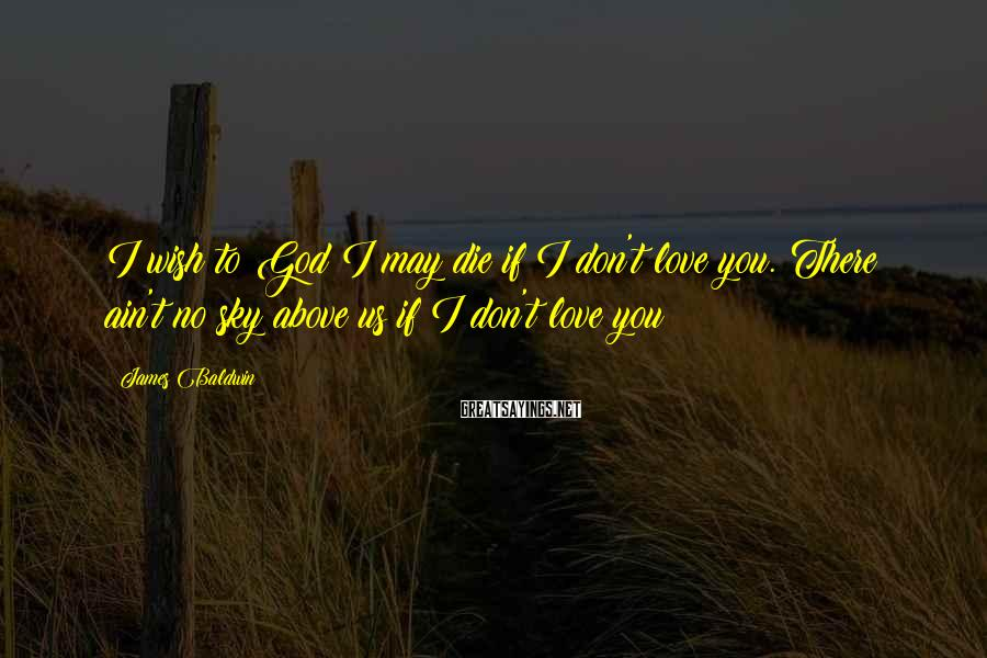 James Baldwin Sayings: I wish to God I may die if I don't love you. There ain't no