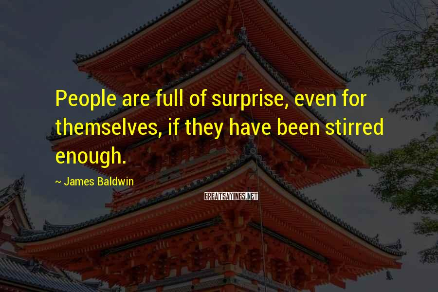 James Baldwin Sayings: People are full of surprise, even for themselves, if they have been stirred enough.