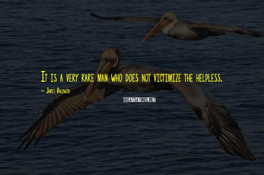 James Baldwin Sayings: It is a very rare man who does not victimize the helpless.