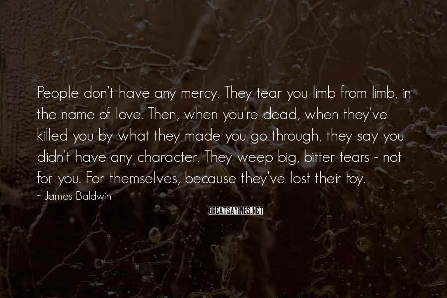 James Baldwin Sayings: People don't have any mercy. They tear you limb from limb, in the name of