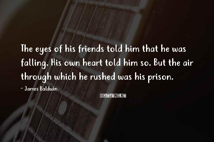 James Baldwin Sayings: The eyes of his friends told him that he was falling. His own heart told