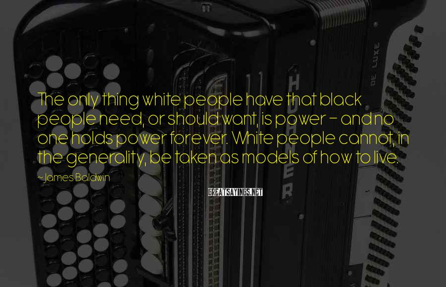 James Baldwin Sayings: The only thing white people have that black people need, or should want, is power