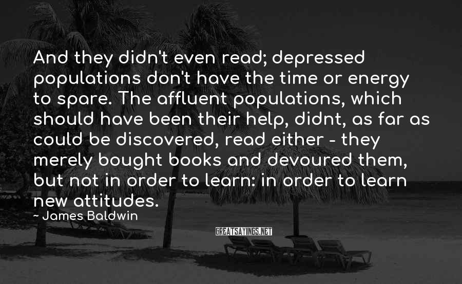 James Baldwin Sayings: And they didn't even read; depressed populations don't have the time or energy to spare.