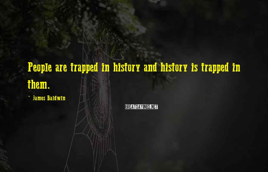 James Baldwin Sayings: People are trapped in history and history is trapped in them.