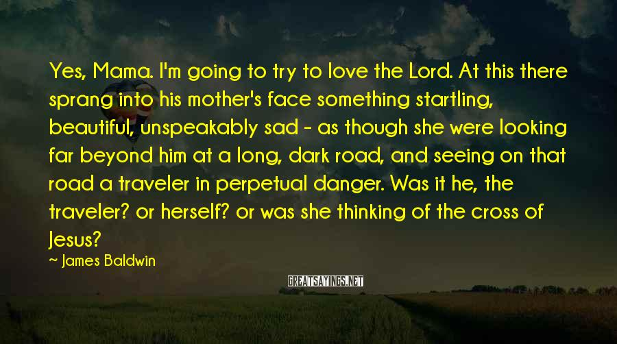 James Baldwin Sayings: Yes, Mama. I'm going to try to love the Lord. At this there sprang into