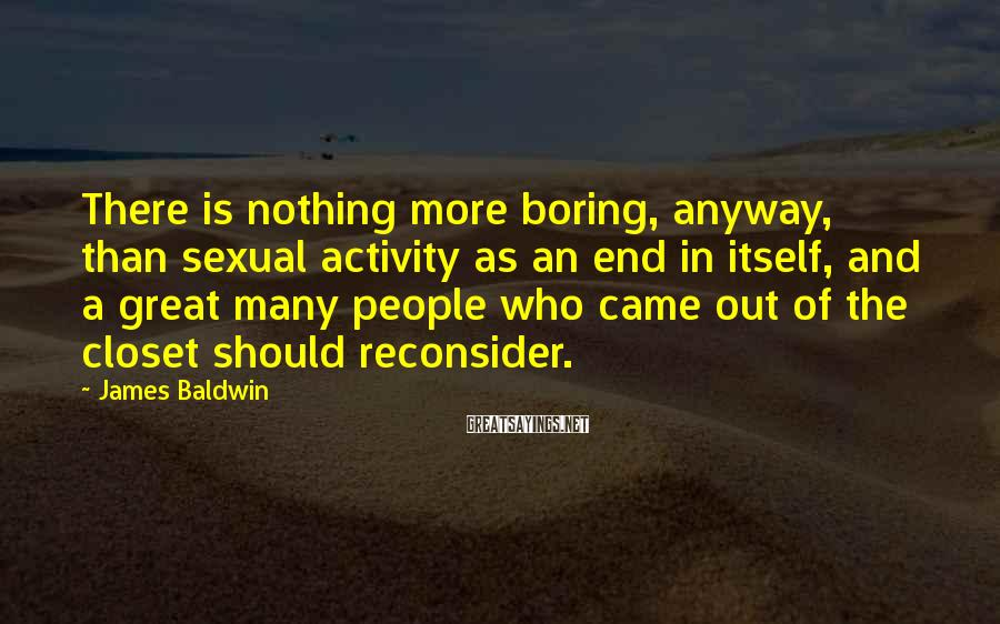 James Baldwin Sayings: There is nothing more boring, anyway, than sexual activity as an end in itself, and