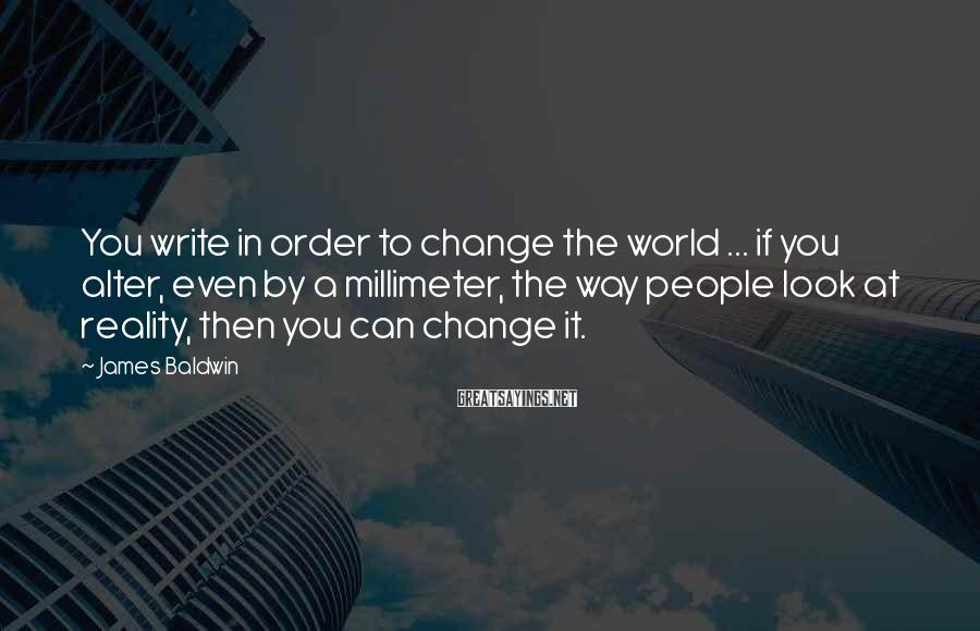 James Baldwin Sayings: You write in order to change the world ... if you alter, even by a
