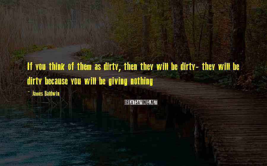 James Baldwin Sayings: If you think of them as dirty, then they will be dirty- they will be