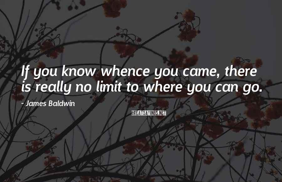 James Baldwin Sayings: If you know whence you came, there is really no limit to where you can