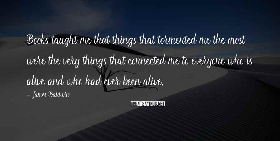 James Baldwin Sayings: Books taught me that things that tormented me the most were the very things that