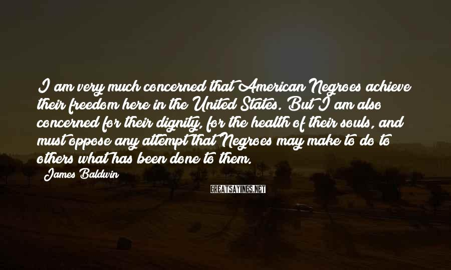 James Baldwin Sayings: I am very much concerned that American Negroes achieve their freedom here in the United