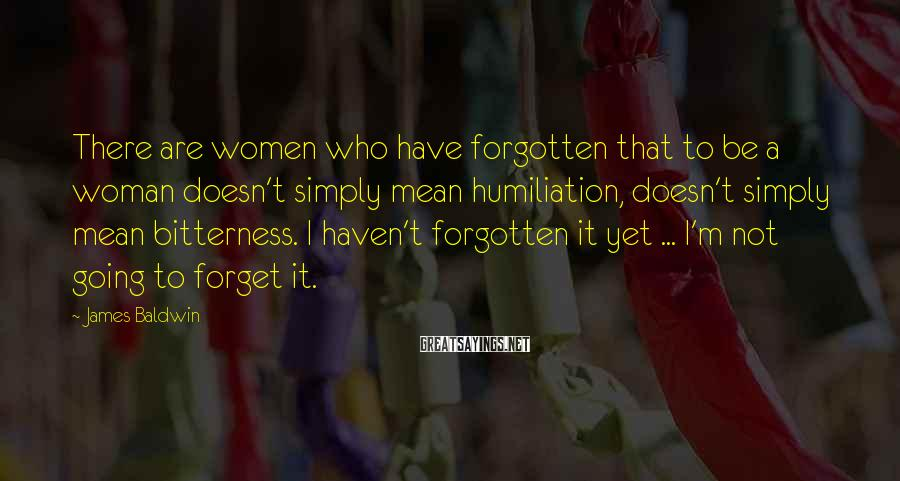 James Baldwin Sayings: There are women who have forgotten that to be a woman doesn't simply mean humiliation,