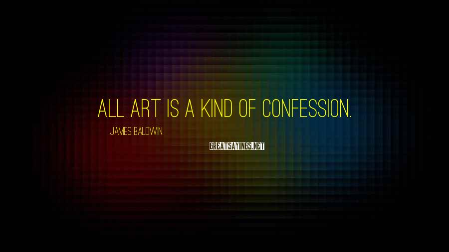 James Baldwin Sayings: All art is a kind of confession.