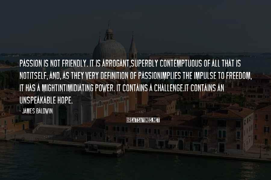 James Baldwin Sayings: Passion is not friendly. It is arrogant,superbly contemptuous of all that is notitself, and, as
