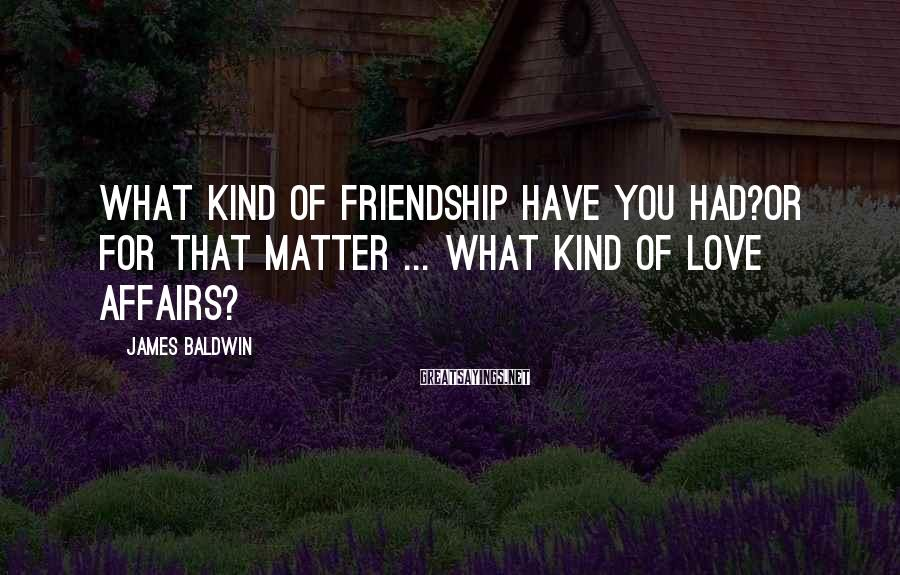 James Baldwin Sayings: What kind of friendship have you had?Or for that matter ... what kind of love
