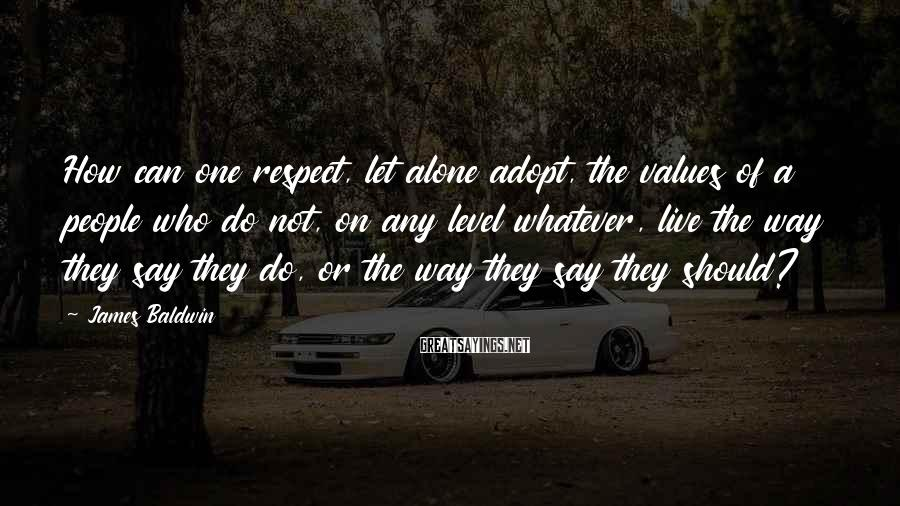 James Baldwin Sayings: How can one respect, let alone adopt, the values of a people who do not,