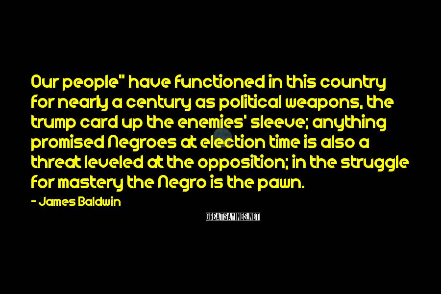 """James Baldwin Sayings: Our people"""" have functioned in this country for nearly a century as political weapons, the"""