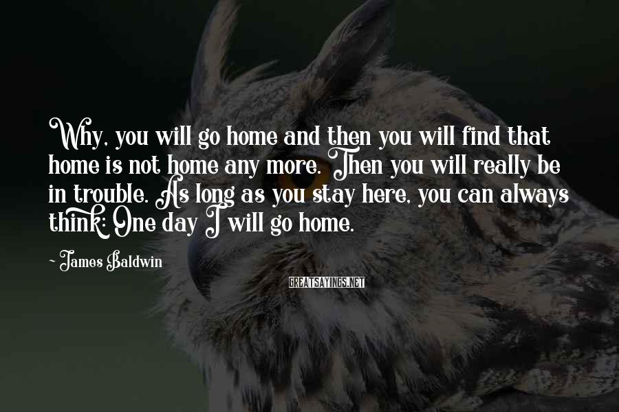 James Baldwin Sayings: Why, you will go home and then you will find that home is not home