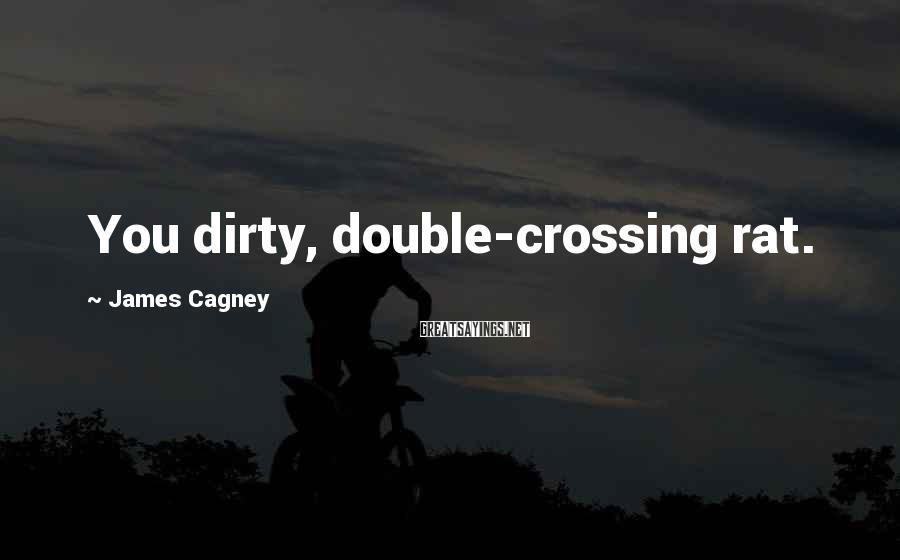 James Cagney Sayings: You dirty, double-crossing rat.