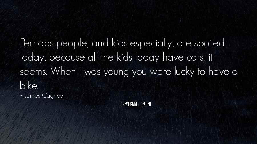 James Cagney Sayings: Perhaps people, and kids especially, are spoiled today, because all the kids today have cars,