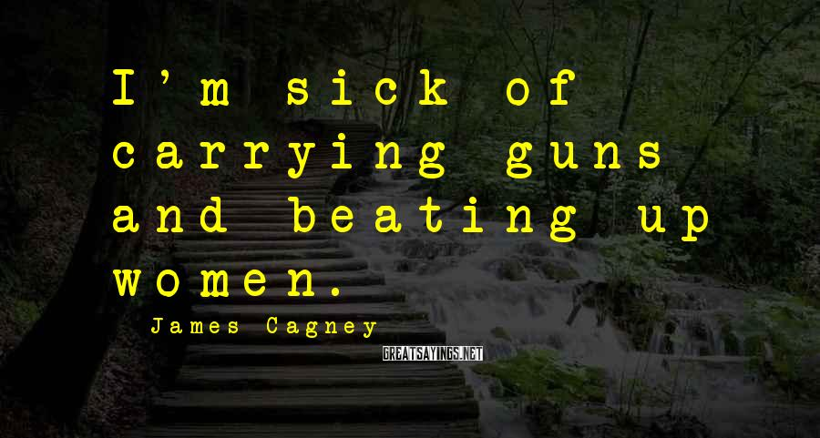 James Cagney Sayings: I'm sick of carrying guns and beating up women.