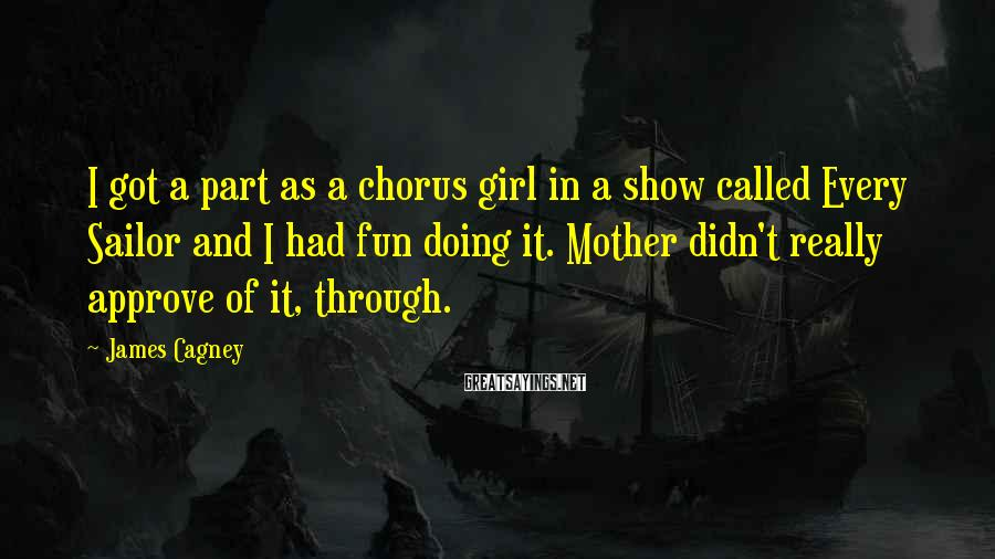 James Cagney Sayings: I got a part as a chorus girl in a show called Every Sailor and