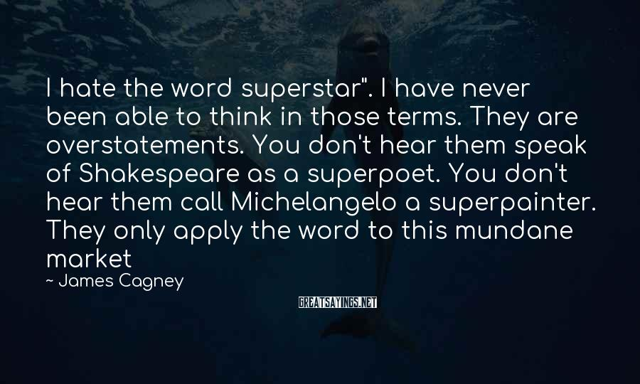 """James Cagney Sayings: I hate the word superstar"""". I have never been able to think in those terms."""