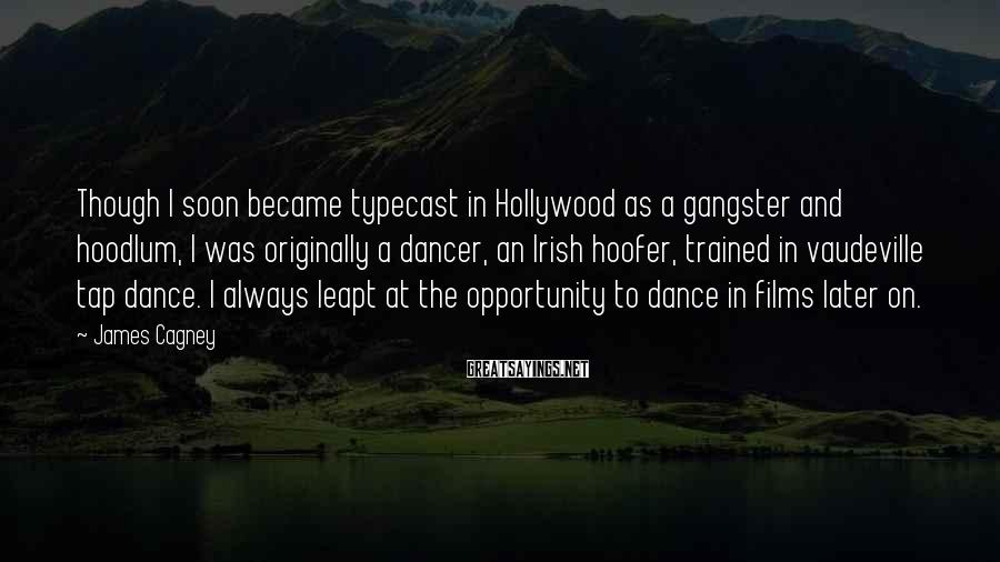 James Cagney Sayings: Though I soon became typecast in Hollywood as a gangster and hoodlum, I was originally