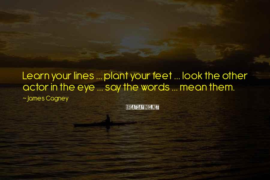 James Cagney Sayings: Learn your lines ... plant your feet ... look the other actor in the eye