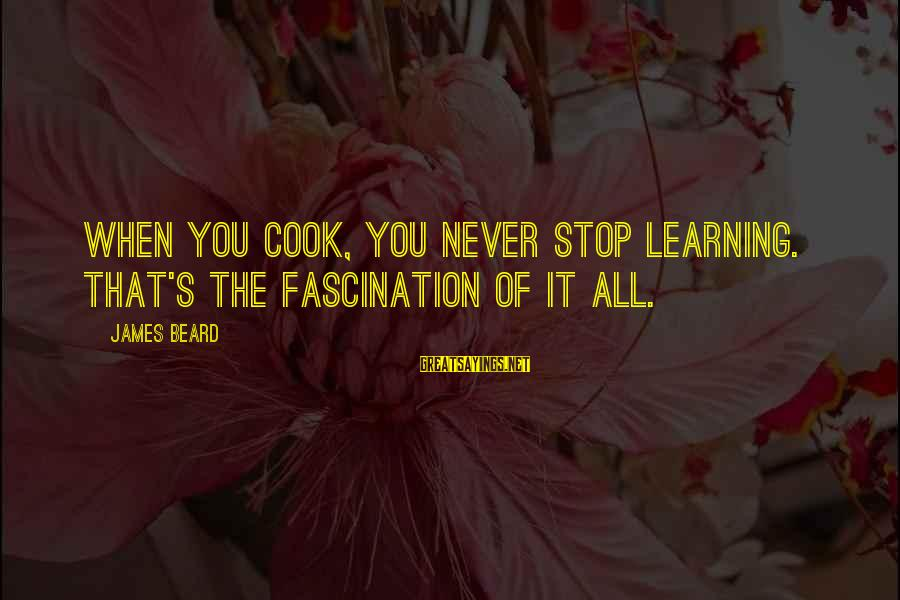 James Cook's Sayings By James Beard: When you cook, you never stop learning. That's the fascination of it all.
