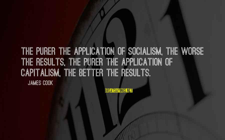 James Cook's Sayings By James Cook: The purer the application of socialism, the worse the results, the purer the application of