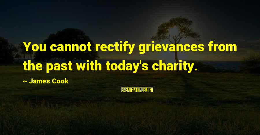 James Cook's Sayings By James Cook: You cannot rectify grievances from the past with today's charity.
