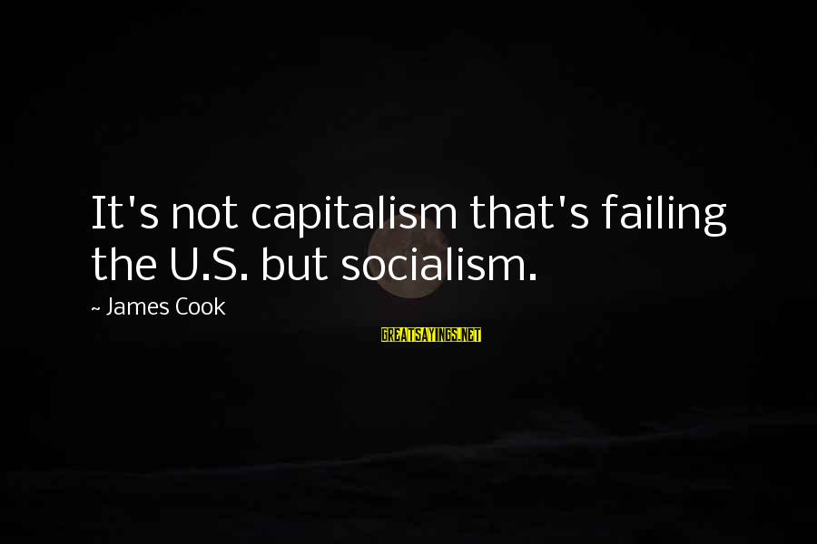 James Cook's Sayings By James Cook: It's not capitalism that's failing the U.S. but socialism.