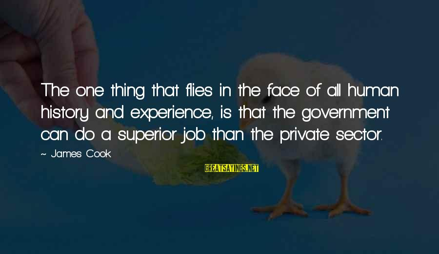 James Cook's Sayings By James Cook: The one thing that flies in the face of all human history and experience, is