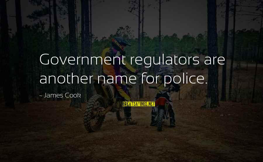 James Cook's Sayings By James Cook: Government regulators are another name for police.